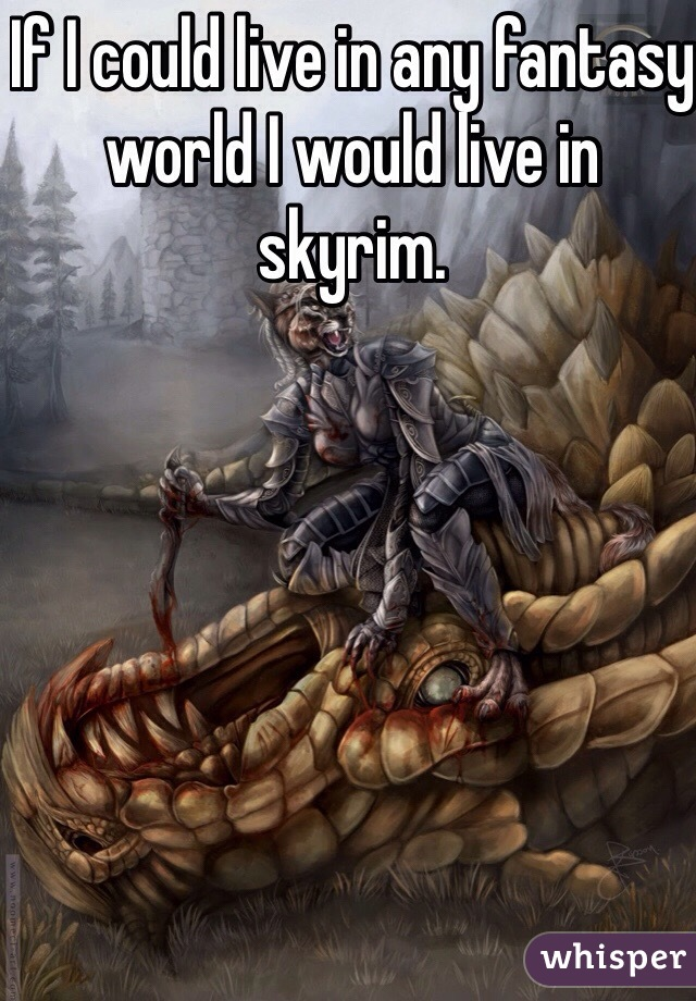 If I could live in any fantasy world I would live in skyrim.