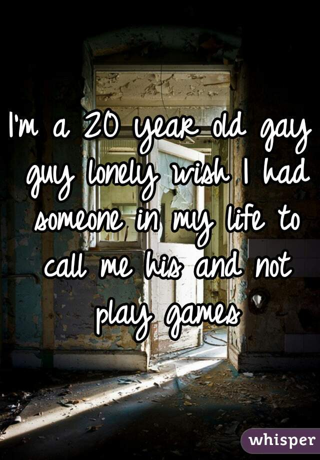 I'm a 20 year old gay guy lonely wish I had someone in my life to call me his and not play games