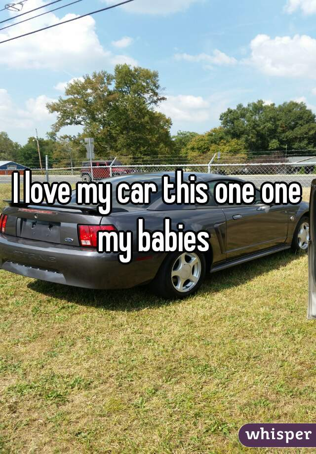 I love my car this one one my babies