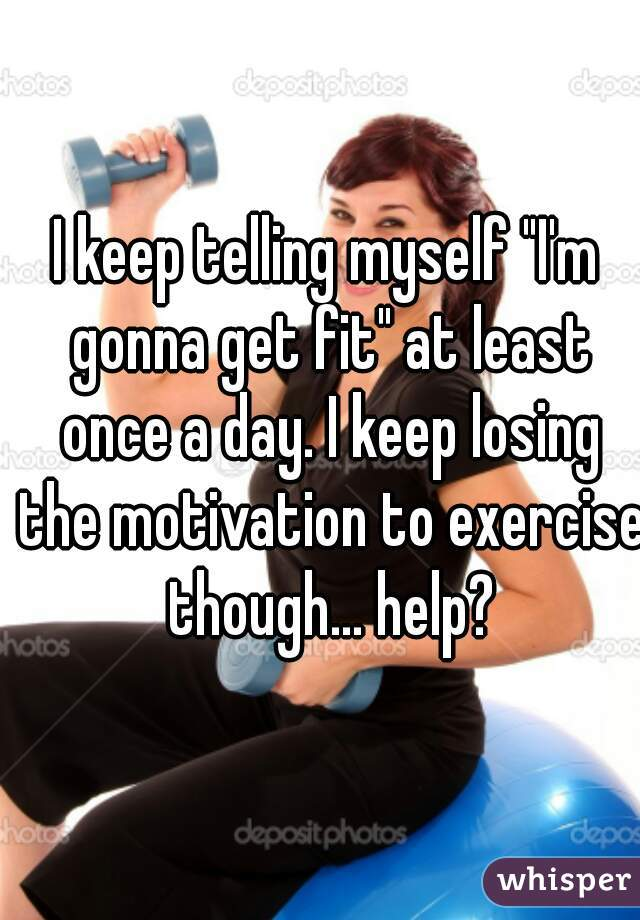 """I keep telling myself """"I'm gonna get fit"""" at least once a day. I keep losing the motivation to exercise though... help?"""