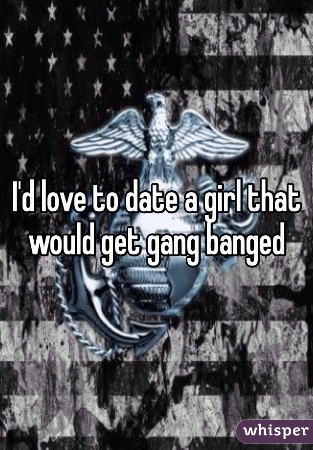 I'd love to date a girl that would get gang banged