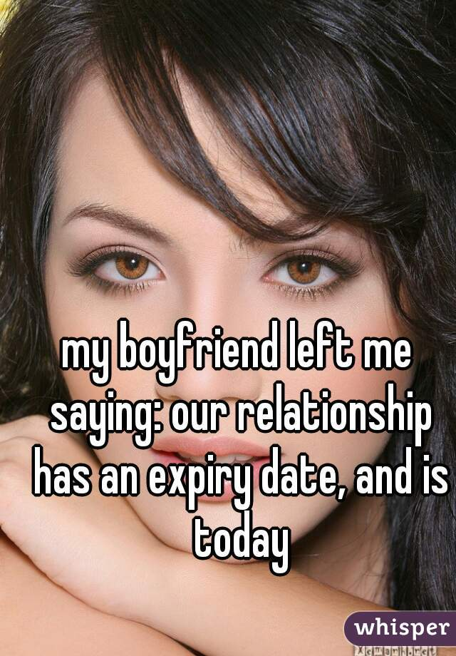 my boyfriend left me saying: our relationship has an expiry date, and is today
