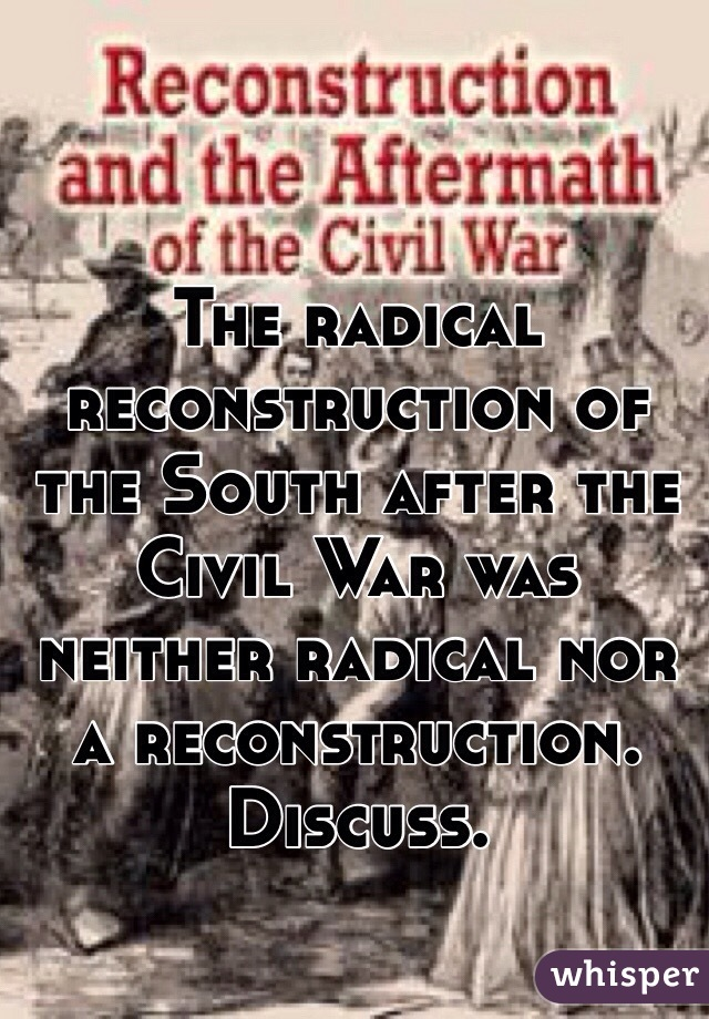 The radical reconstruction of the South after the Civil War was neither radical nor a reconstruction. Discuss.