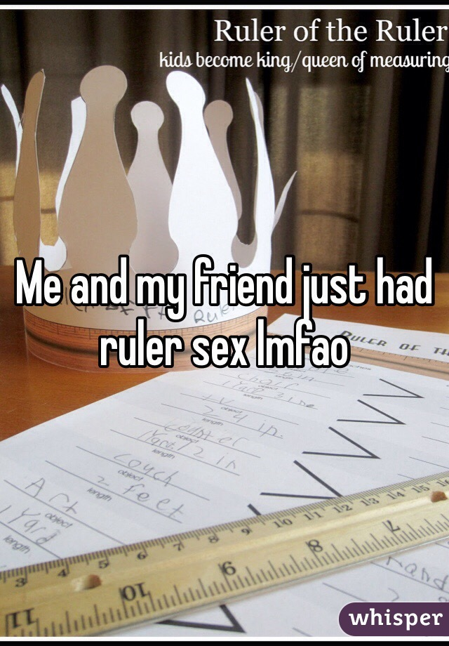 Me and my friend just had ruler sex lmfao