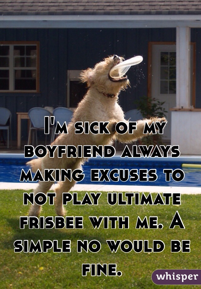 I'm sick of my boyfriend always making excuses to not play ultimate frisbee with me. A simple no would be fine.