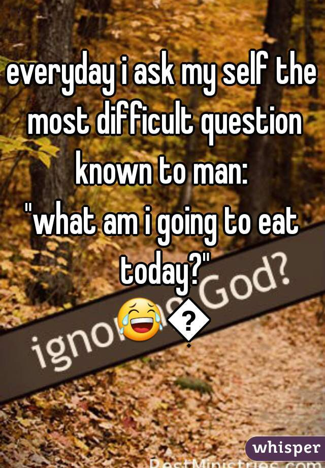 """everyday i ask my self the most difficult question known to man:   """"what am i going to eat today?"""" 😂😂"""