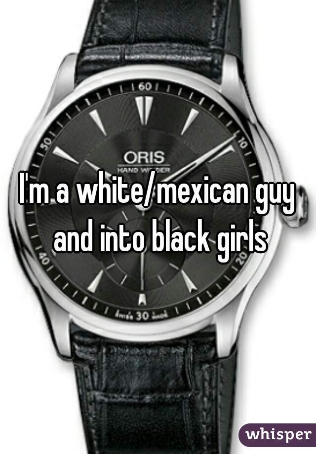 I'm a white/mexican guy and into black girls
