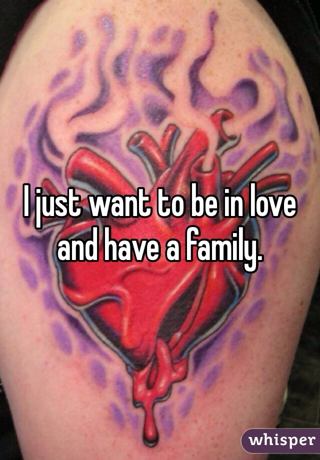 I just want to be in love and have a family.