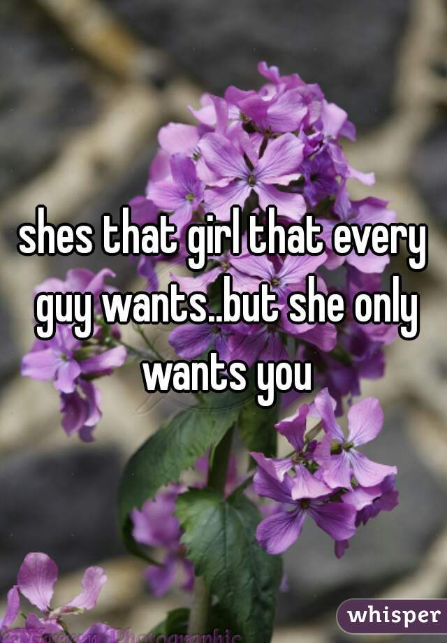 shes that girl that every guy wants..but she only wants you