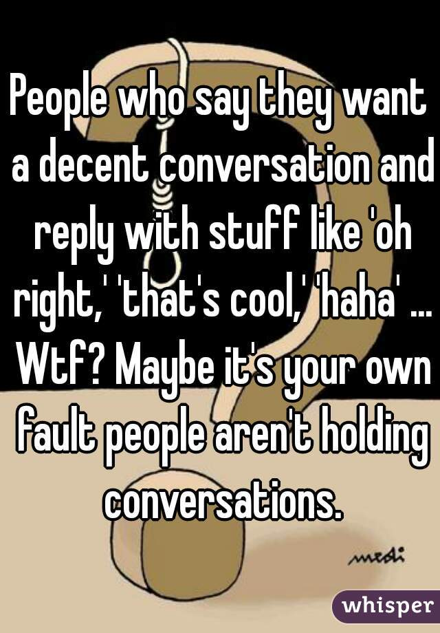 People who say they want a decent conversation and reply with stuff like 'oh right,' 'that's cool,' 'haha' ... Wtf? Maybe it's your own fault people aren't holding conversations.