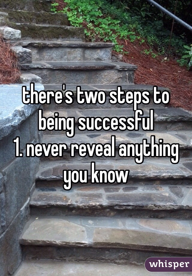 there's two steps to being successful  1. never reveal anything you know