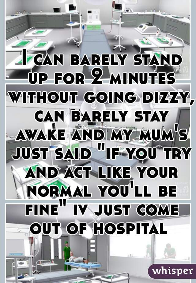 """I can barely stand up for 2 minutes without going dizzy, can barely stay awake and my mum's just said """"if you try and act like your normal you'll be fine"""" iv just come out of hospital"""