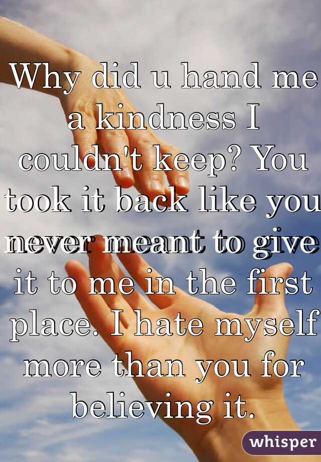 Why did u hand me a kindness I couldn't keep? You took it back like you never meant to give it to me in the first place. I hate myself more than you for believing it.