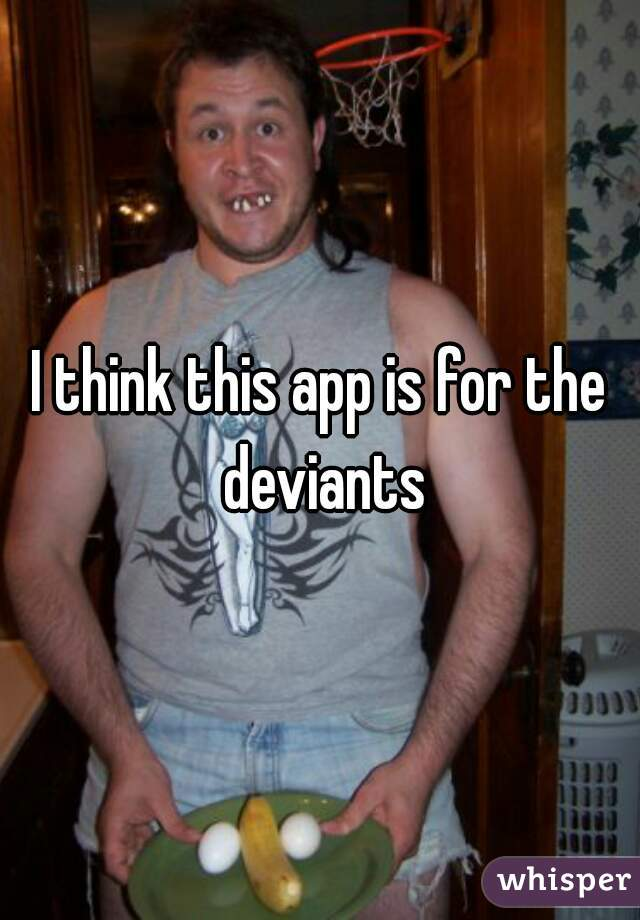 I think this app is for the deviants