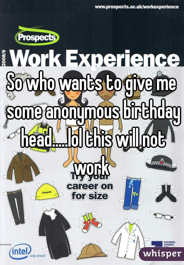 So who wants to give me some anonymous birthday head.....lol this will not work