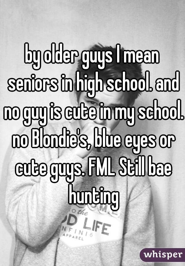 by older guys I mean seniors in high school. and no guy is cute in my school. no Blondie's, blue eyes or cute guys. FML Still bae hunting