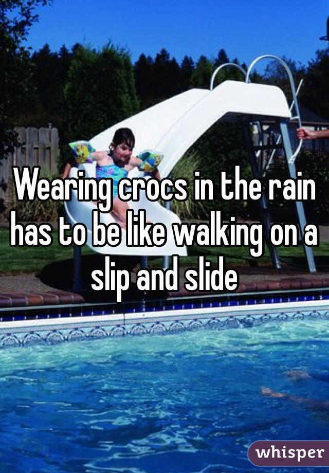 Wearing crocs in the rain has to be like walking on a slip and slide