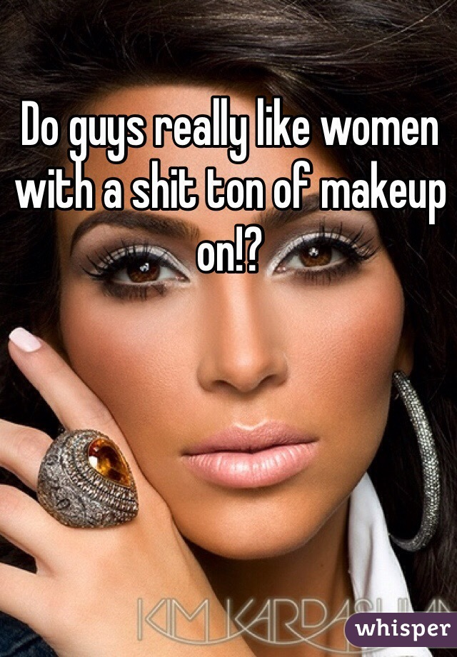Do guys really like women with a shit ton of makeup on!?