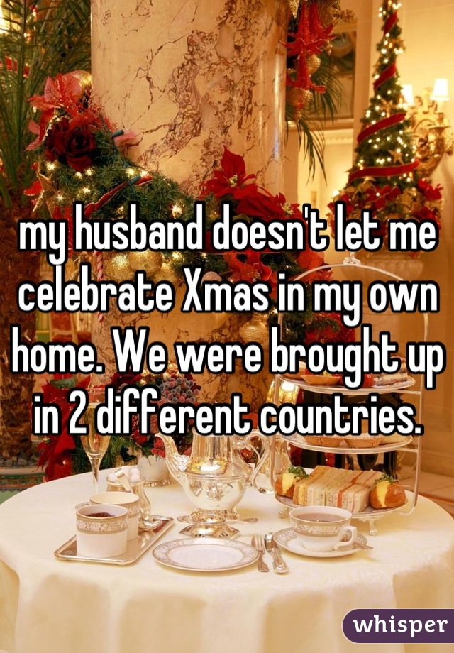my husband doesn't let me celebrate Xmas in my own home. We were brought up in 2 different countries.