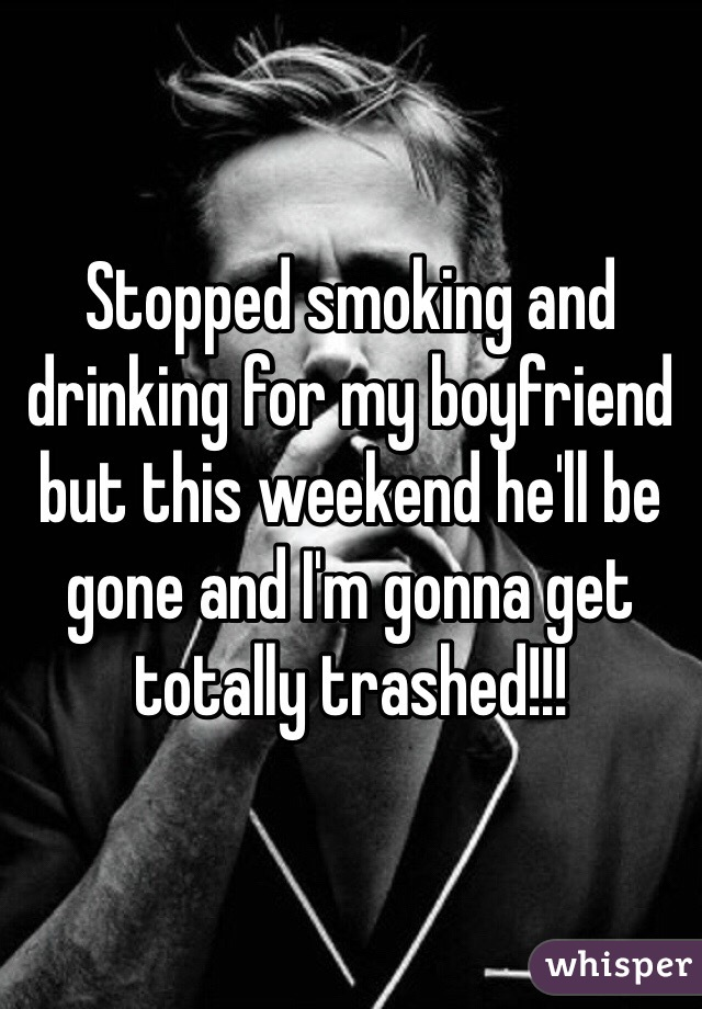 Stopped smoking and drinking for my boyfriend but this weekend he'll be gone and I'm gonna get totally trashed!!!