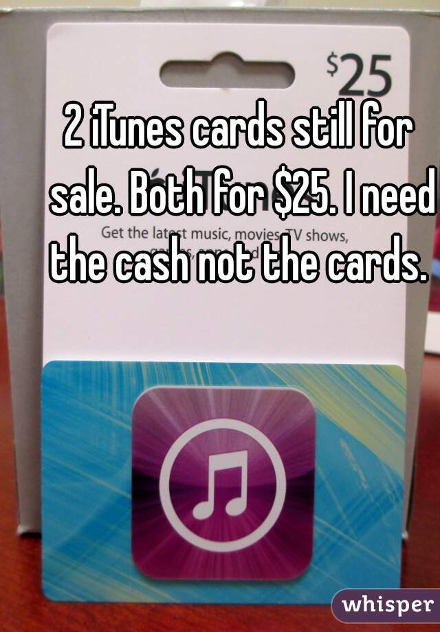 2 iTunes cards still for sale. Both for $25. I need the cash not the cards.