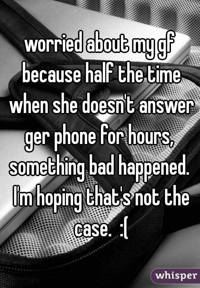 worried about my gf because half the time when she doesn't answer ger phone for hours,  something bad happened.  I'm hoping that's not the case.  :(