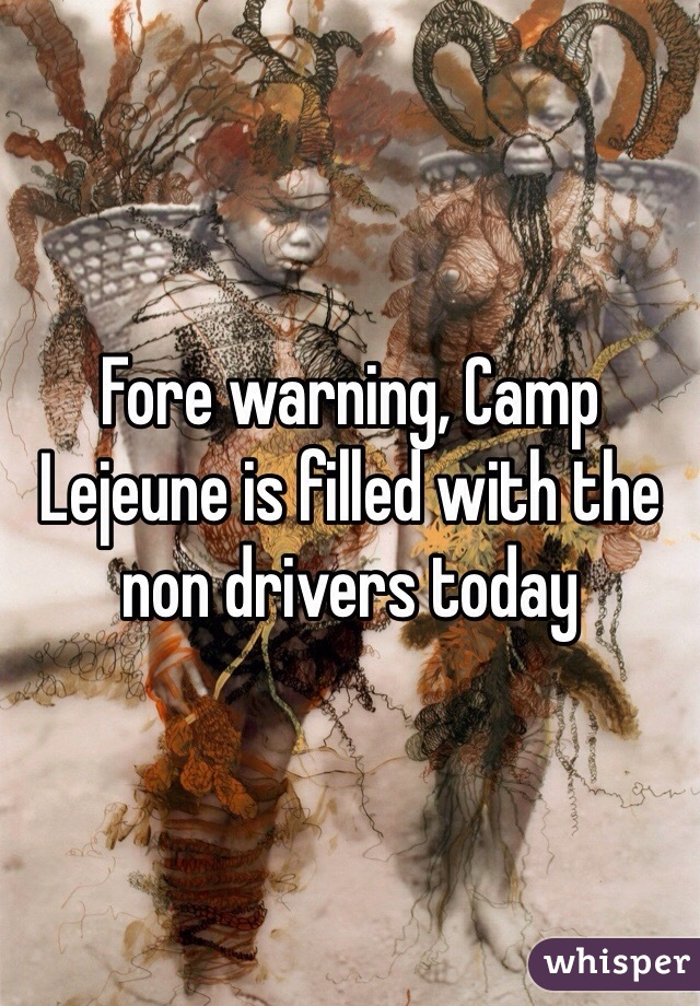Fore warning, Camp Lejeune is filled with the non drivers today