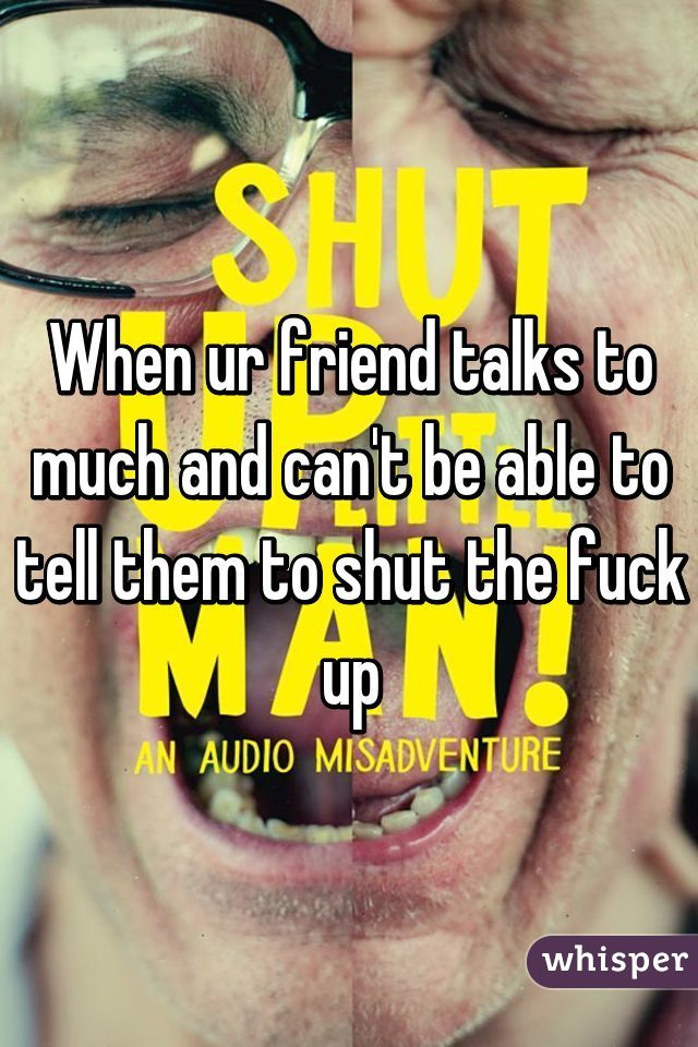 When ur friend talks to much and can't be able to tell them to shut the fuck up