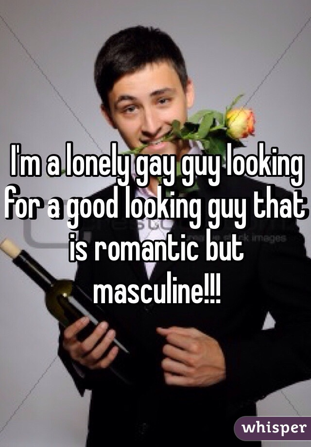 I'm a lonely gay guy looking for a good looking guy that is romantic but masculine!!!
