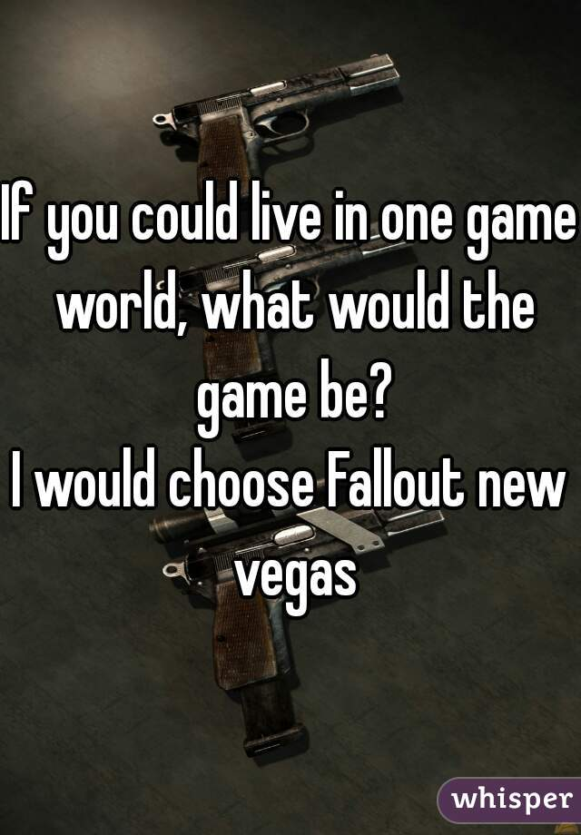 If you could live in one game world, what would the game be?  I would choose Fallout new vegas