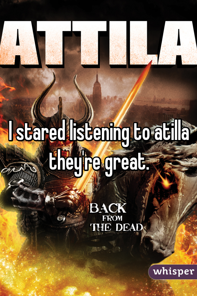 I stared listening to atilla they're great.