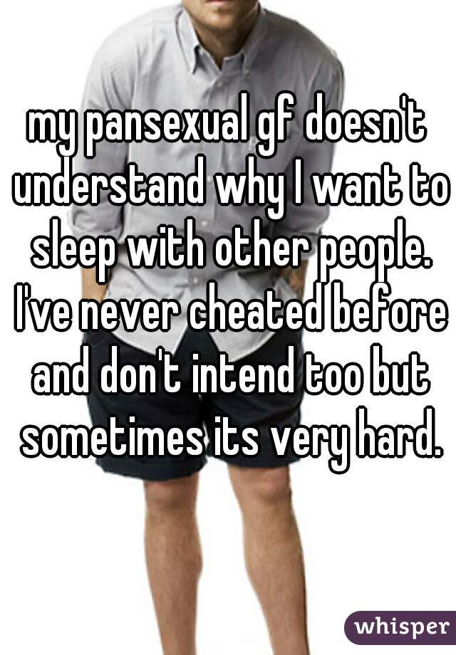 my pansexual gf doesn't understand why I want to sleep with other people. I've never cheated before and don't intend too but sometimes its very hard.