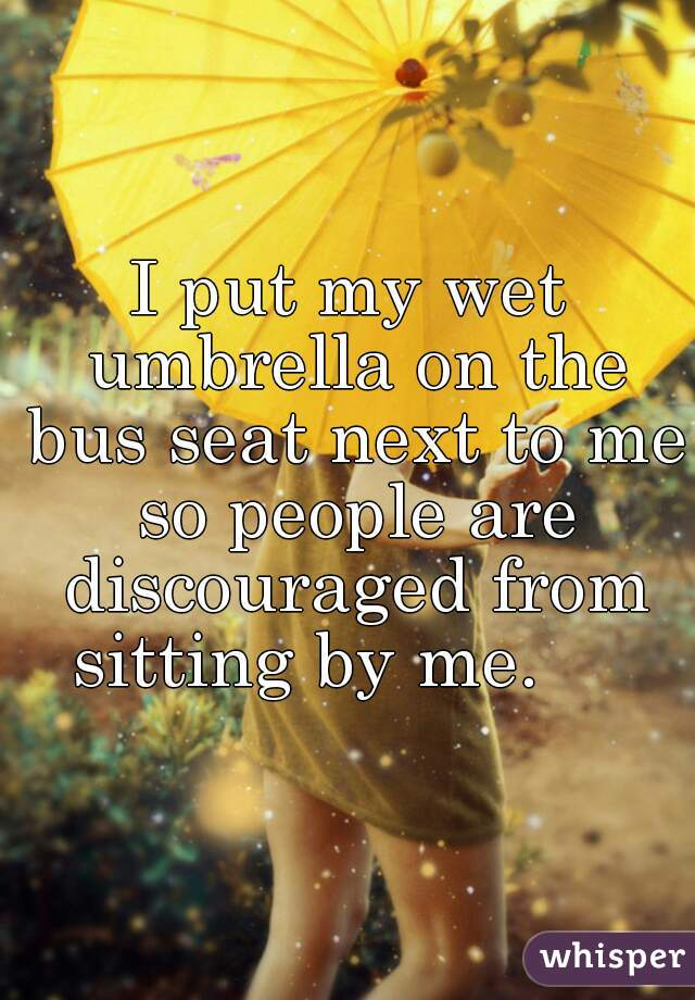 I put my wet umbrella on the bus seat next to me so people are discouraged from sitting by me.