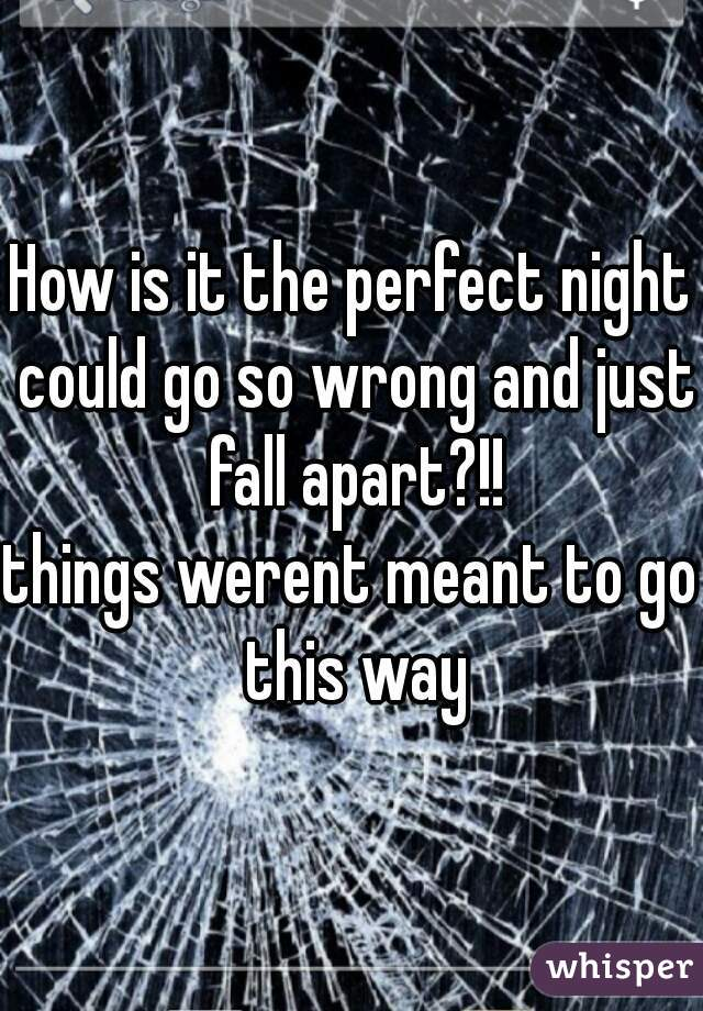 How is it the perfect night could go so wrong and just fall apart?!! things werent meant to go this way