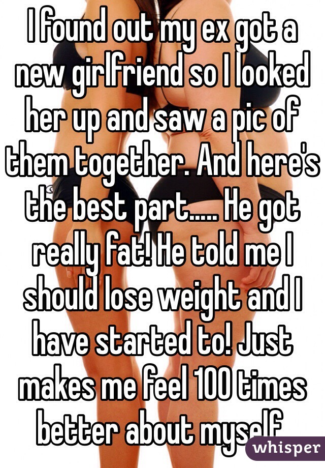I found out my ex got a new girlfriend so I looked her up and saw a pic of them together. And here's the best part..... He got really fat! He told me I should lose weight and I have started to! Just makes me feel 100 times better about myself.