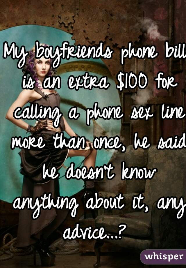 My boyfriends phone bill is an extra $100 for calling a phone sex line more than once, he said he doesn't know anything about it, any advice...?