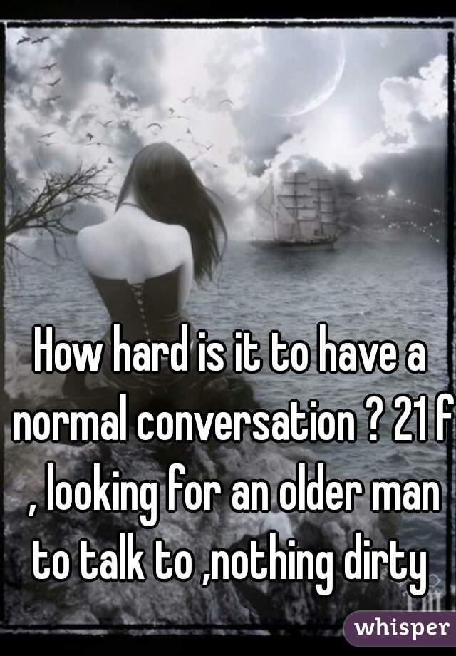 How hard is it to have a normal conversation ? 21 f , looking for an older man to talk to ,nothing dirty