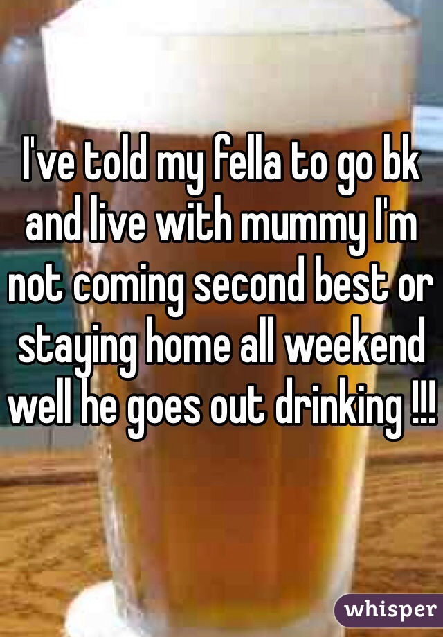 I've told my fella to go bk and live with mummy I'm not coming second best or staying home all weekend well he goes out drinking !!!