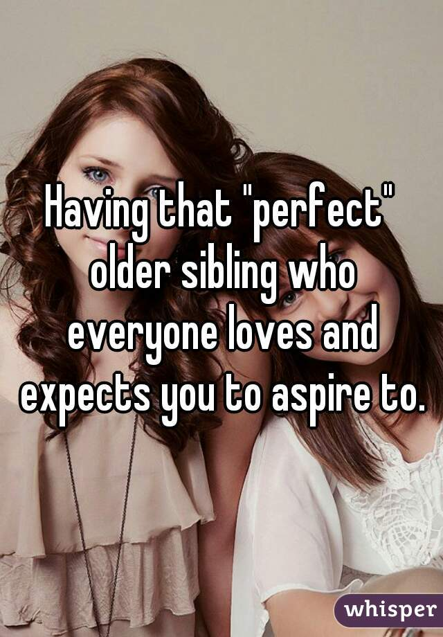"Having that ""perfect"" older sibling who everyone loves and expects you to aspire to."