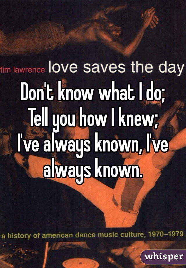 Don't know what I do; Tell you how I knew; I've always known, I've always known.