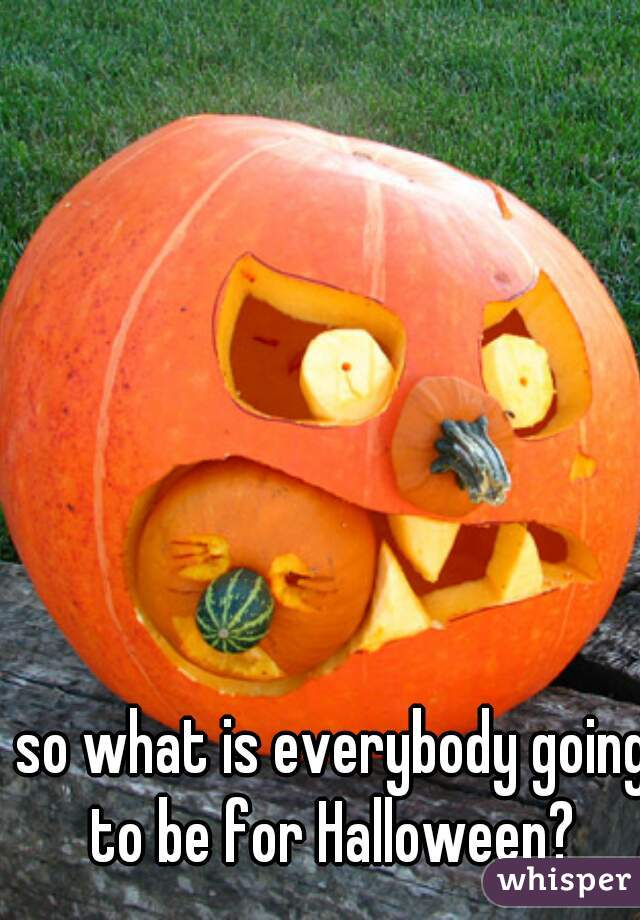 so what is everybody going to be for Halloween?