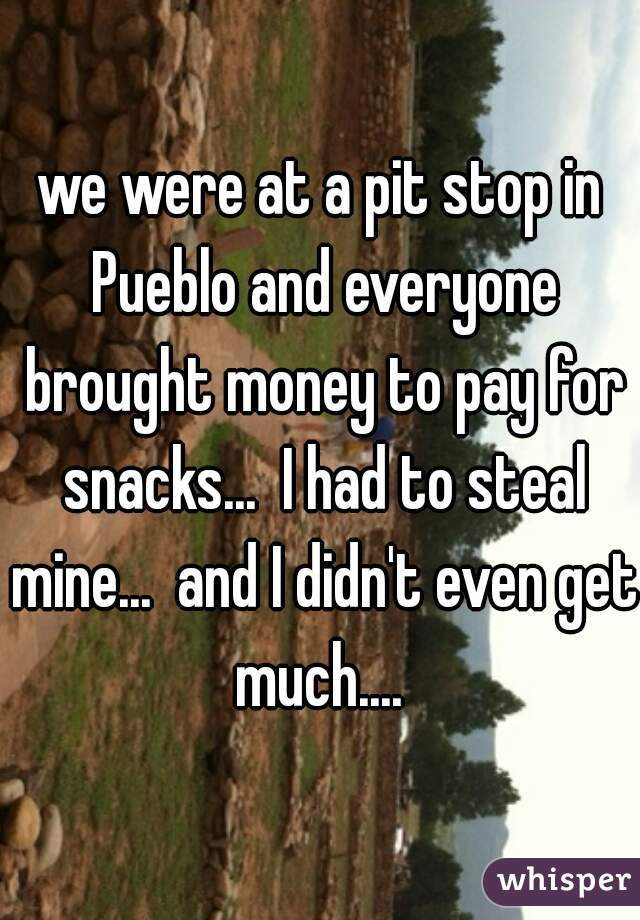 we were at a pit stop in Pueblo and everyone brought money to pay for snacks...  I had to steal mine...  and I didn't even get much....