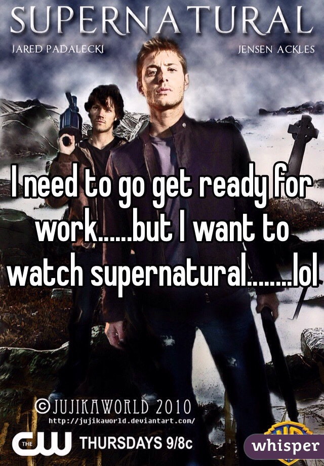 I need to go get ready for work......but I want to watch supernatural........lol