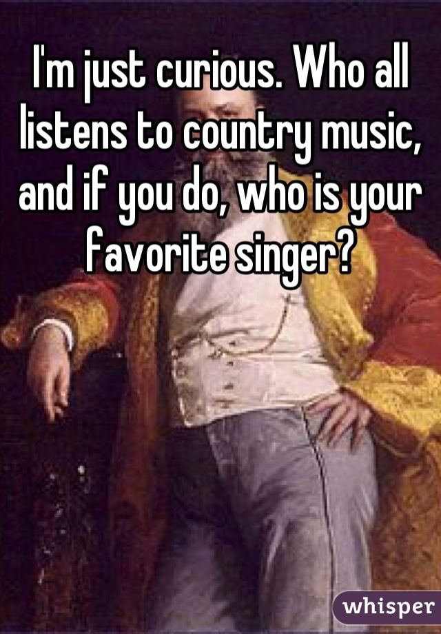 I'm just curious. Who all listens to country music, and if you do, who is your favorite singer?