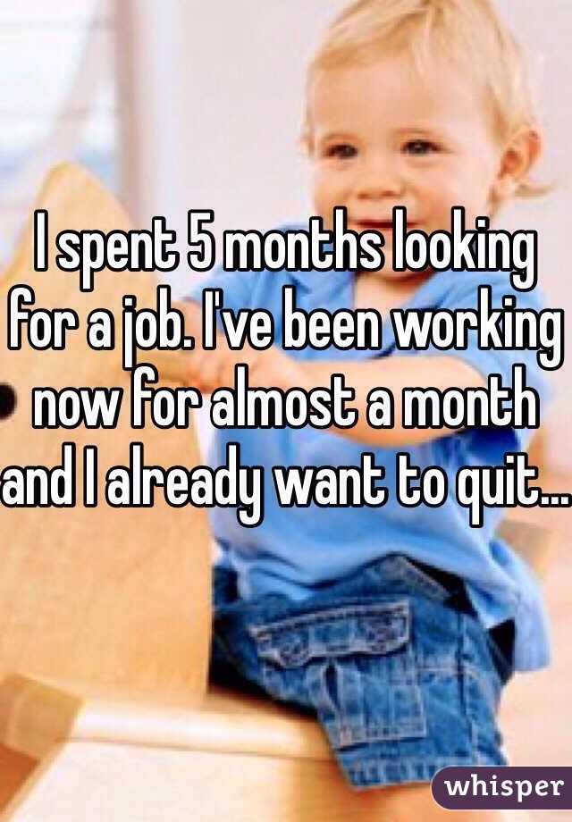 I spent 5 months looking for a job. I've been working now for almost a month and I already want to quit...