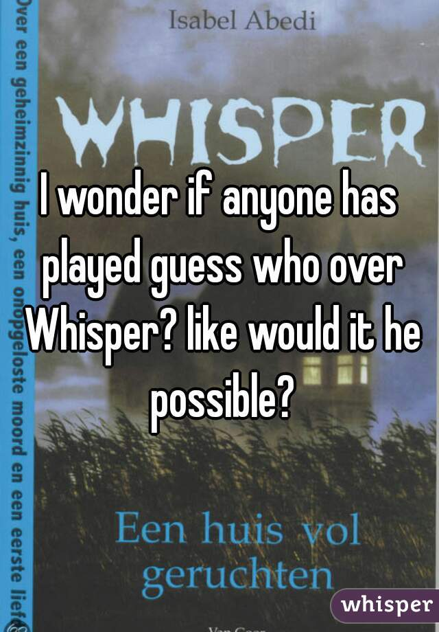 I wonder if anyone has played guess who over Whisper? like would it he possible?
