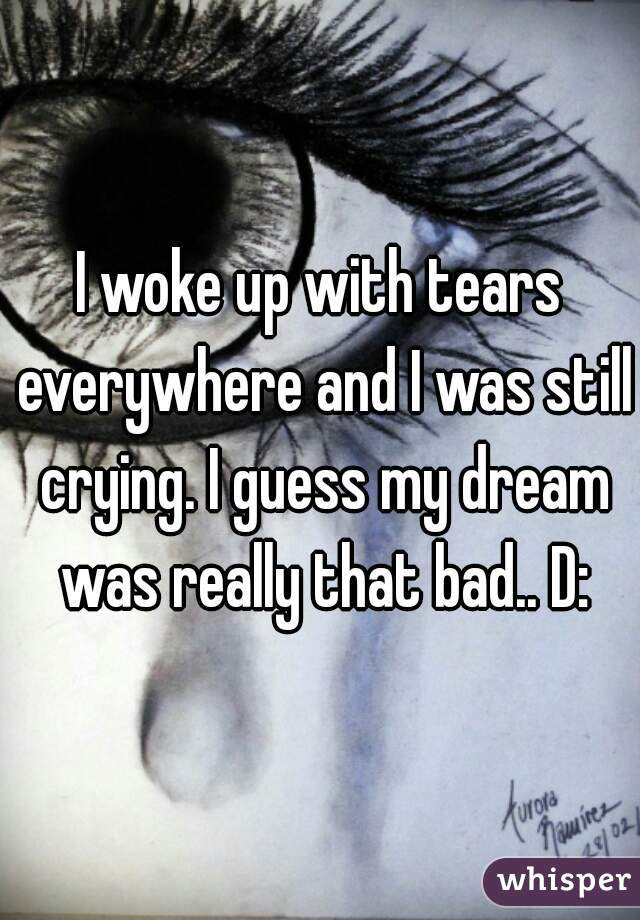I woke up with tears everywhere and I was still crying. I guess my dream was really that bad.. D: