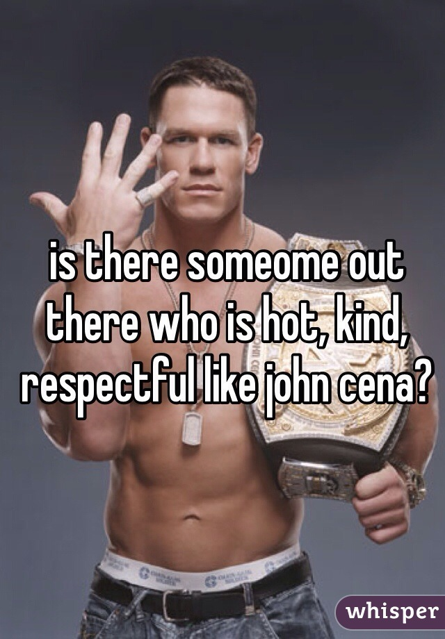 is there someome out there who is hot, kind, respectful like john cena?