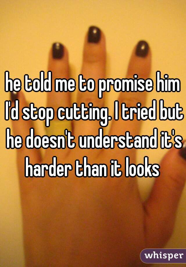 he told me to promise him I'd stop cutting. I tried but he doesn't understand it's harder than it looks