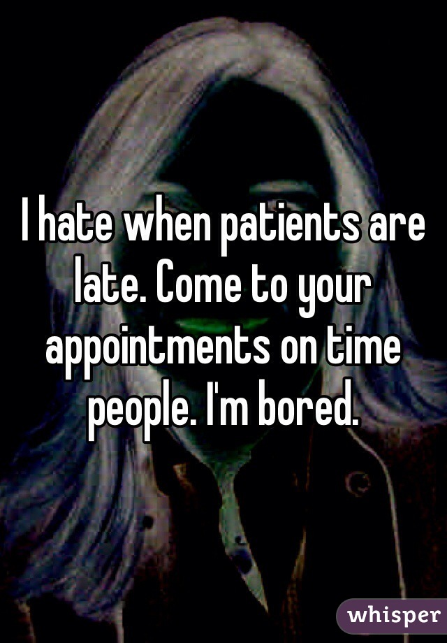 I hate when patients are late. Come to your appointments on time people. I'm bored.